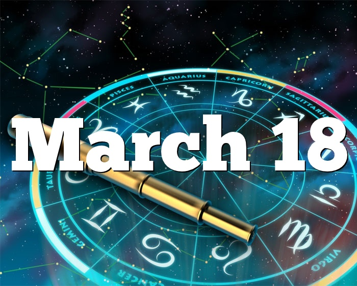 March 18 Birthday Horoscope Zodiac Sign For March 18th